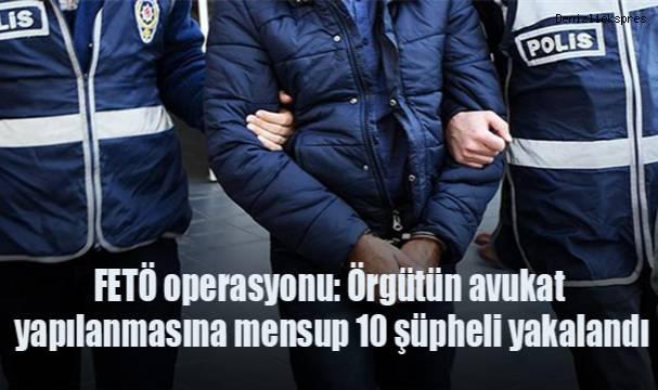 7 ilde FETÖ operasyonu: Örgütün avukat yapılanmasına mensup 10 şüpheli yakalandı