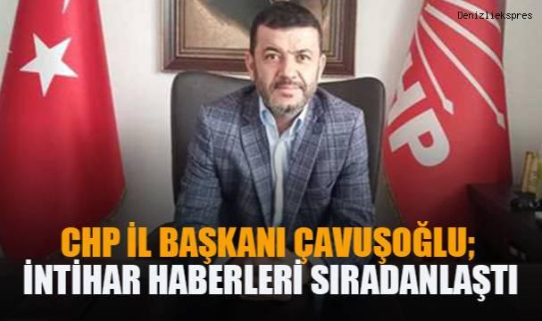 CHP Denizli İl Başkanı Çavuşoğlu; İntihar haberleri sıradanlaştı