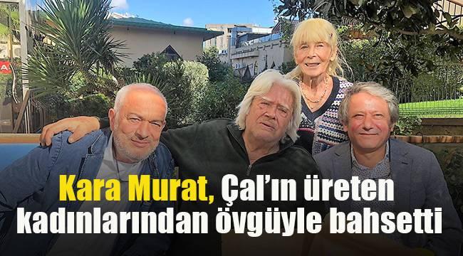 Kara Murat, Çal'ın üreten kadınlarından övgüyle bahsetti